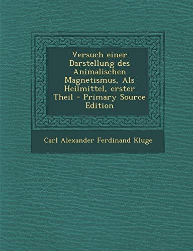 Versuch Einer Darstellung Des Animalischen Magnetismus, ALS Heilmittel, Erster Theil - Primary Source Edition