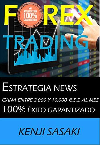FOREX TRADING ESTRATEGIA GANA ENTRE 2.000 Y 10.000 €,$,£ AL MES: Estrategia NEWS, Trader con Más de 40 Años de Experiencia, Sistema de Trading Diario por Kenji Sasaki