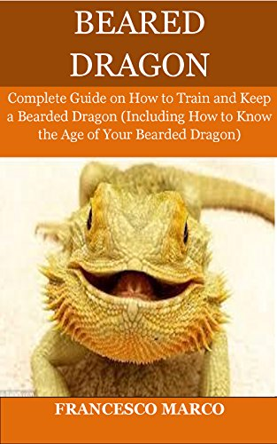 Bearded Dragon: Complete Guide on How to Train and Keep a Bearded Dragon (Including How to Know the Age of Your Bearded Dragon) (English Edition)
