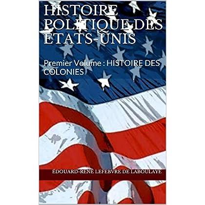 Histoire politique des Etats-Unis: Premier Volume : HISTOIRE DES COLONIES