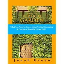 How to Vertical Garden: What You Need to Know About Vertical Gardening & Creating a Beautiful Living Wall (The Jonah Green Gardening Series Book 3) (English Edition)