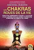 Les chakras, roues de la vie: Pour vivre sereinement l'amour, la sexualité, les rapports avec les autres et retrouver le bien-être du corps et de l'esprit