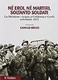Né eroi né martiri, soltanto soldati. La divisione Acqui a Cefalonia e Corfù, settembre 1943