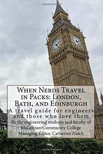 When Nerds Travel in Packs: London, Bath, and Edinburgh: A travel guide for engineers and those who love them (Lauren Castillo)
