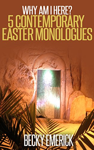Why Am I Here?: 5 Contemporary Easter Monologues di Becky Emerick