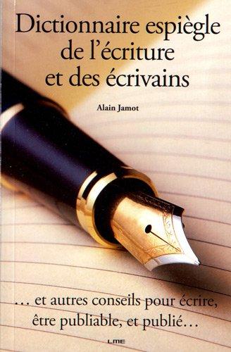 Dictionnaire espiègle de l'écriture et des écrivains : Et autres conseils pour écrire, être publiable, et publié.