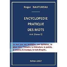 Encyclopédie pratique des mots de la Langue Française: Le mot par ses analogies, ses épithètes, sa place dans l'histoire, la littérature, la poésie, le ... la musique, le trait d'esprit… (Tome t. 1)