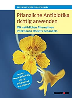 Pflanzliche Antibiotika richtig anwenden: Mit natürlichen Alternativen Infektionen effektiv behandeln. Von der Halsentzündung bis zur Behandlung von Wunden.