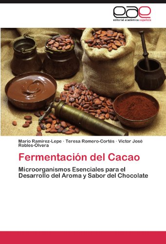 Fermentación del Cacao: Microorganismos Esenciales para el Desarrollo del Aroma y Sabor del Chocolate por Mario Ramírez-Lepe, Teresa Romero-Cortés, Víctor José Robles-Olvera