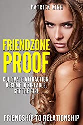 Friendzone Proof: Friendship to Relationship - Cultivate Attraction, Become Desireable, Get the Girl (Dating Advice for Men to Attract Women) (English Edition)