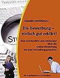 Die Bewerbung – einfach gut erklärt!: Vom Anschreiben und Lebenslauf über die Online-Bewerbung bis zum Vorstellungsgespräch!
