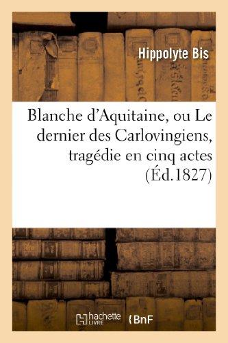 Blanche d'Aquitaine, ou Le dernier des Carlovingiens, tragédie en cinq actes par Hippolyte Bis