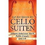 Auf den Spuren der Cello-Suiten: Johann Sebastian Bach, Pablo Casals und ich