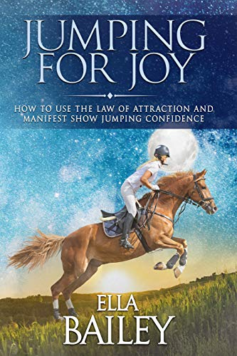 Jumping for Joy: How to use the Law of Attraction and manifest show jumping confidence (English Edition) por Ella Bailey