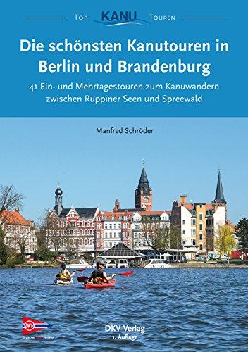 Die schönsten Kanutouren in Berlin und Brandenburg: 41 Ein- und Mehrtagestouren zum Kanuwandern zwischen Ruppiner Seen und Spreewald (Top Kanu-Touren)