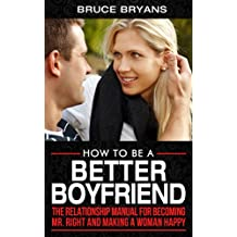 How To Be A Better Boyfriend: The Relationship Manual for Becoming Mr. Right and Making a Woman Happy (English Edition)