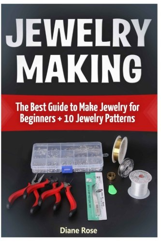 Jewelry Making: The Best Guide to Make Jewelry for Beginners + 10 Jewelry Patterns