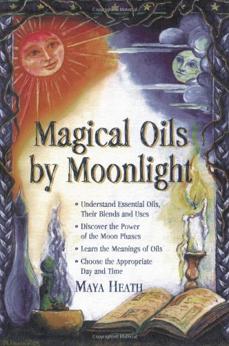 Magical Oils by Moonlight: Understand Essential Oils, Their Blends and Uses; Discover the Power of the Moon Phases; Learn the Meanings of Oils; Choose the Appropriate Day by Maya Heath (2008-08-12)