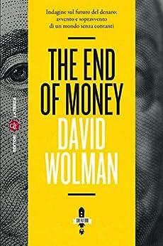 The End of Money: Indagine sul futuro del denaro: avvento e sopravvento di un mondo senza contanti di [Wolman, David]