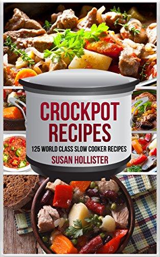 Crockpot Recipes: 125 World Class Slow Cooker Recipes