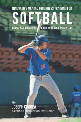 Innovative Mental Toughness Training for Softball: Using Visualization to Reach Your True Potential -