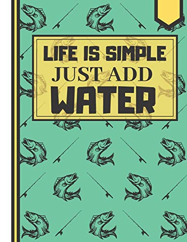 Life Is Simple Just Add Water: Nice Fishing Rod Hunting Themed Novelty Gift - Lined Fishing Notebook for Boys, Men, Sons and Fathers Clipper Sport Clip