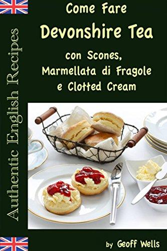 Come Fare Il Devonshire Tea con Scones, Marmellata di Fragole e Clotted Cream (Italian Edition) Devonshire Cream
