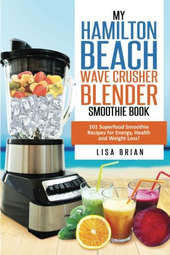 Hamilton Beach Wave Crusher Blender Smoothie Book: 101 Superfood Smoothie Recipes for Energy, Health and Weight Loss! (Hamilton Beach Blender & Mixer Recipes, Band 1)