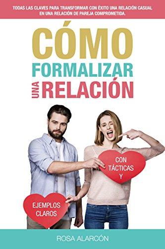 Cómo Formalizar Una Relación: Transforma tu relación de amigos con derechos en una relación de pareja sana y estable por Rosa María Alarcón