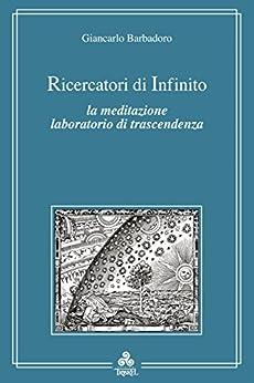 Ricercatori di infinito: La meditazione laboratorio di trascendenza di [Giancarlo Barbadoro]