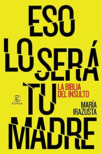 Eso lo será tu madre: La bliblia del insulto (FUERA DE COLECCIÓN Y ONE SHOT) por María Irazusta Lara