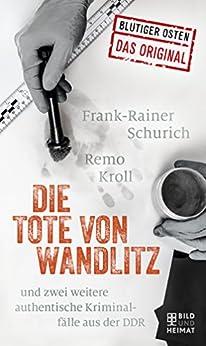 Die Tote von Wandlitz: und zwei weitere authentische Kriminalfälle aus der DDR (Blutiger Osten) (German Edition) by [Kroll, Remo, Schurich, Frank-Reiner]