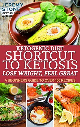 Ketogenic Diet: Shortcut to Ketosis - Lose Weight, Feel Great - A Beginners Guide to Over 100 of The Best Ketogenic Recipes With Pictures book cover