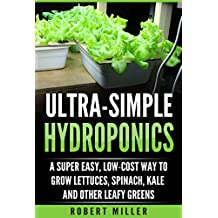 ULTRA-SIMPLE HYDROPONICS: A Super Easy, Low-Cost Way to Grow Lettuces, Spinach, Kale and Other Leafy Greens (English Edition)