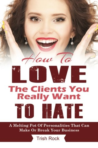 How To Love The Clients You Really Want To Hate: A melting Pot Of Personalities That Can Make Or Break Your Salon
