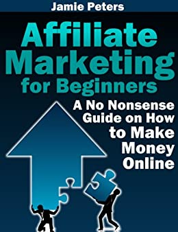 Affiliate Marketing for Beginners - A No-Nonsense Guide on How to Make Money Online by [Peters, Jamie]