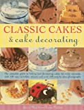 Classic Cakes & Cake Decorating: The Complete Guide to Baking and Decorating Cakes for Every Occasion, with 100 Easy-to-follow Recipes and Over 500 Step-by-step Photographs