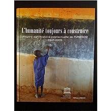 L'humanité toujours à construire : Regard sur l'histoire intellectuelle de l'UNESCO 1945-2005