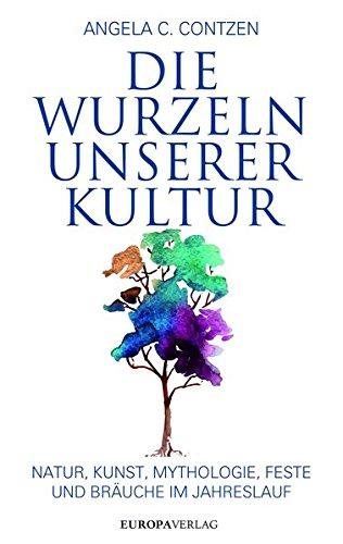 Die Wurzeln unserer Kultur: Natur, Kunst, Mythologie, Feste und Bräuche im Jahreslauf -