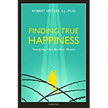 Finding True Happiness: Satisfying Our Restless Hearts: Volume One of the Quartet: Happiness, Suffering, and Transcendence: 1