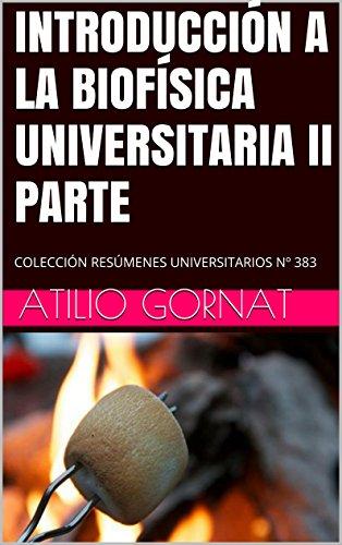 INTRODUCCIÓN A LA BIOFÍSICA UNIVERSITARIA II PARTE: COLECCIÓN RESÚMENES UNIVERSITARIOS Nº 383
