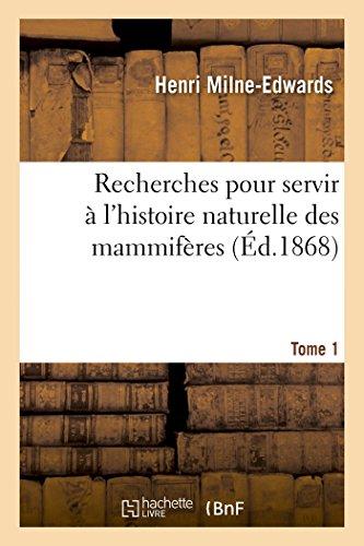 Recherches pour servir  l'histoire naturelle des mammifres. Tome 1: comprenant des considrations sur la classification de ces animaux par M. H. Milne Edwards