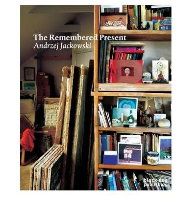 [(The Remembered Present: Andrzej Jackowski )] [Author: Timothy Hyman] [Dec-2009]