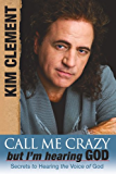 Call me Crazy, But I'm Hearing God's Voice: Secrets to Hearing the Voice of God