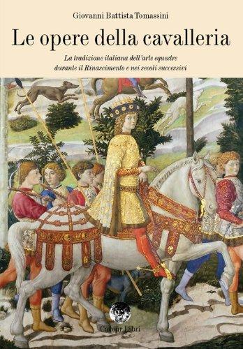 Le opere della cavalleria. La tradizione italiana dell'arte equestre durante il Rinascimento e nei secoli successivi