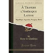 A Travers L'Amerique Latine: Republique Argentine, Paraguay, Bresil (Classic Reprint)