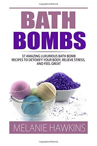 Bath Bombs: 37 Amazing Luxurious Bath Bomb Recipes To Detoxify Your Body, Relieve Stress, And Feel Great (How To Make Bath Bombs, Bath Salts, Aromatherapy) by Melanie Hawkins (2015-07-29)