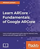 Learn ARCore - Fundamentals of Google ARCore: Learn to build augmented reality apps for Android, Unity, and the web with Google ARCore 1.0