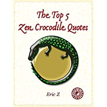 The Top 5 Five Zen Crocodile Quotes (Get Your Focus Back : Swim With Zen Book 1) (English Edition)