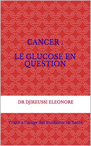 CANCER :  le glucose en question: Traité à l'usage des Etudiants en Santé